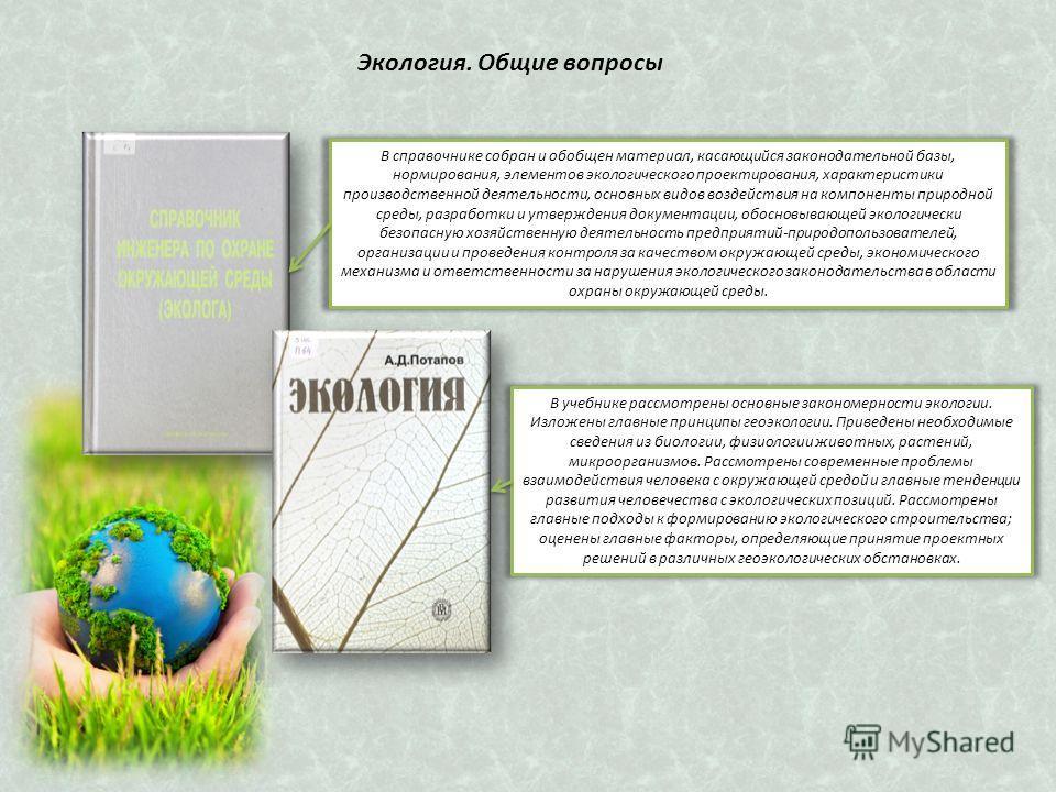 Экологея. Общие вопросы В справочнике собран и обобщен материал, касающийся законодательной базы, нормирования, элементов экологического проектирования, характеристики производственной деятельности, основных видов воздействия на компоненты природной