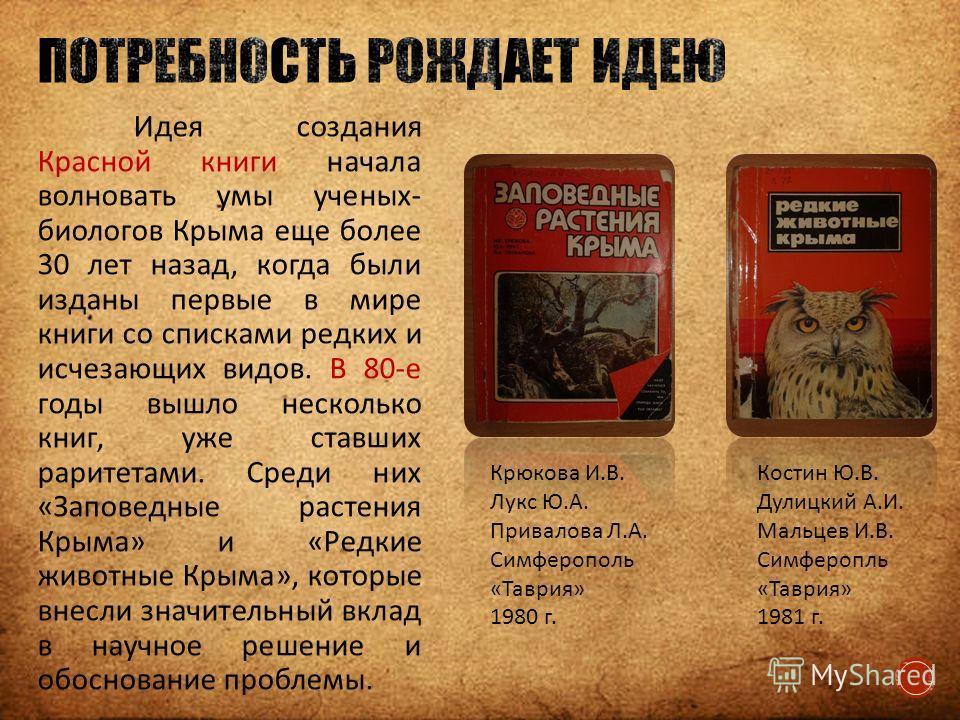 Идея создания Красной книги начала волновать умы ученых- биологов Крыма еще более 30 лет назад, когда были изданы первые в мире книги со списками редких и исчезающих видов. В 80-е годы вышло несколько книг, уже ставших раритетами. Среди них «Заповедн