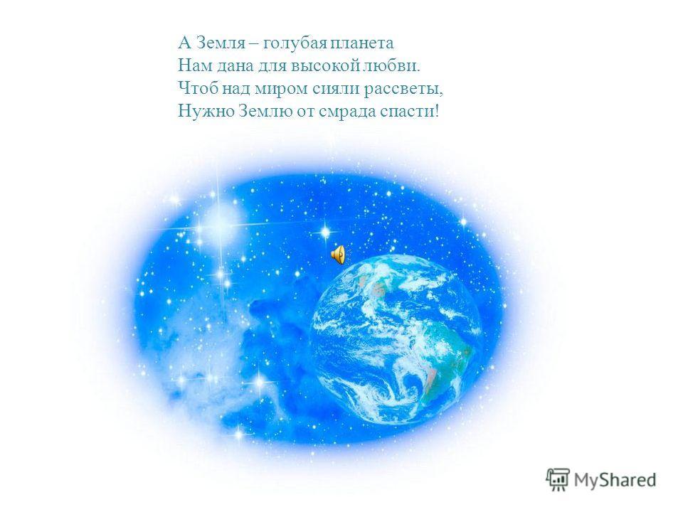 А Земля – голубая планета Нам дана для высокой любви. Чтоб над миром сияли рассветы, Нужно Землю от смрада спасти!