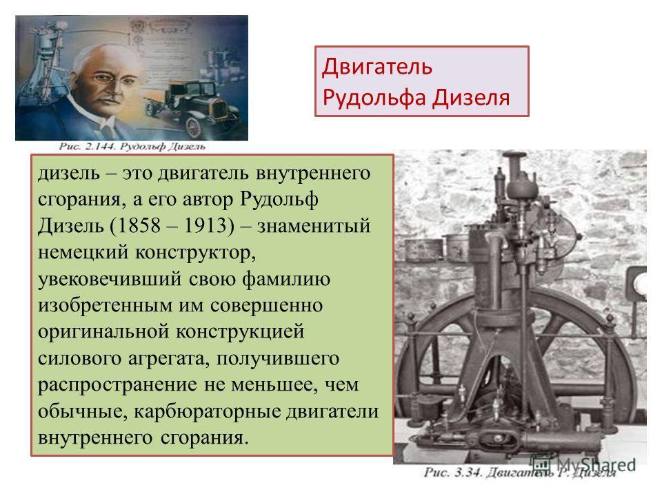 дизель – это двигатель внутреннего сгорания, а его автор Рудольф Дизель (1858 – 1913) – знаменитый немецкий конструктор, увековечивший свою фамилию изобретенным им совершенно оригинальной конструкцией силового агрегата, получившего распространение не