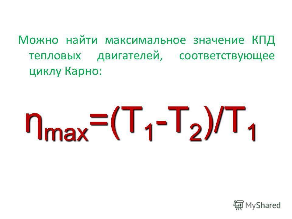 Можно найти максимальное значение КПД тепловых двигателей, соответствующее циклу Карно: ηmax=(T1-T2)/T1