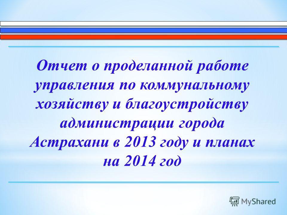 Отчет о проделанной работе управления по коммунальному хозяйству и благоустройству администрации города Астрахани в 2013 году и планах на 2014 год
