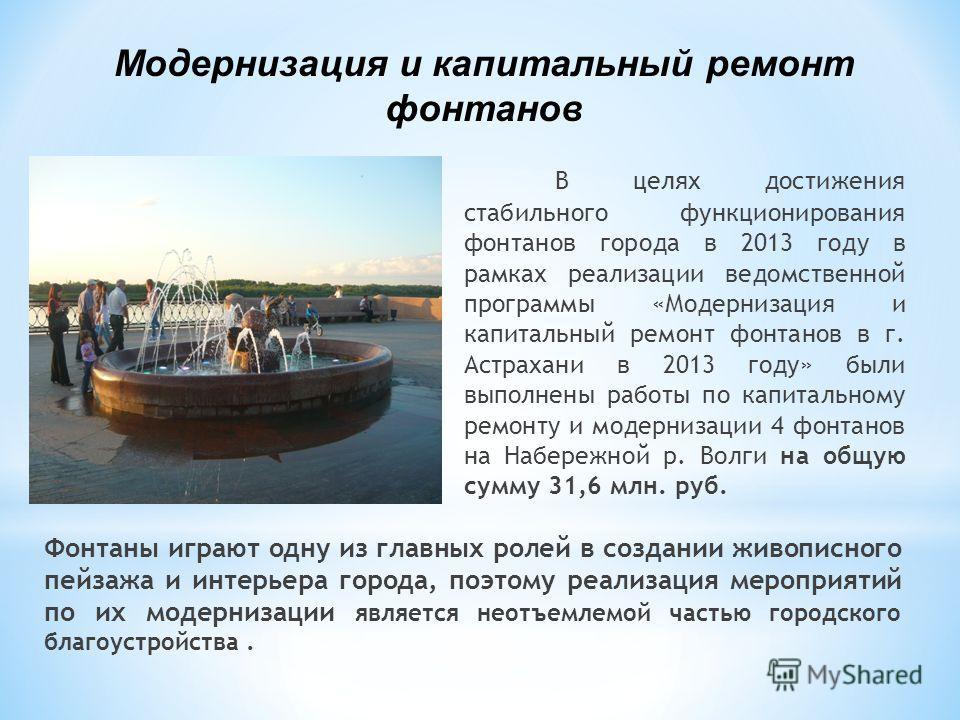 В целях достижения стабильного функционирования фонтанов города в 2013 году в рамках реализации ведомственной программы «Модернизация и капитальный ремонт фонтанов в г. Астрахани в 2013 году» были выполнены работы по капитальному ремонту и модернизац