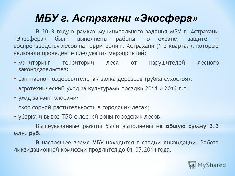 В 2013 году в рамках муниципального задания МБУ г. Астрахани «Экосфера» были выполнены работы по охране, защите и воспроизводству лесов на территории г. Астрахани (1-3 квартал), которые включали проведение следующих мероприятий: - мониторинг территор