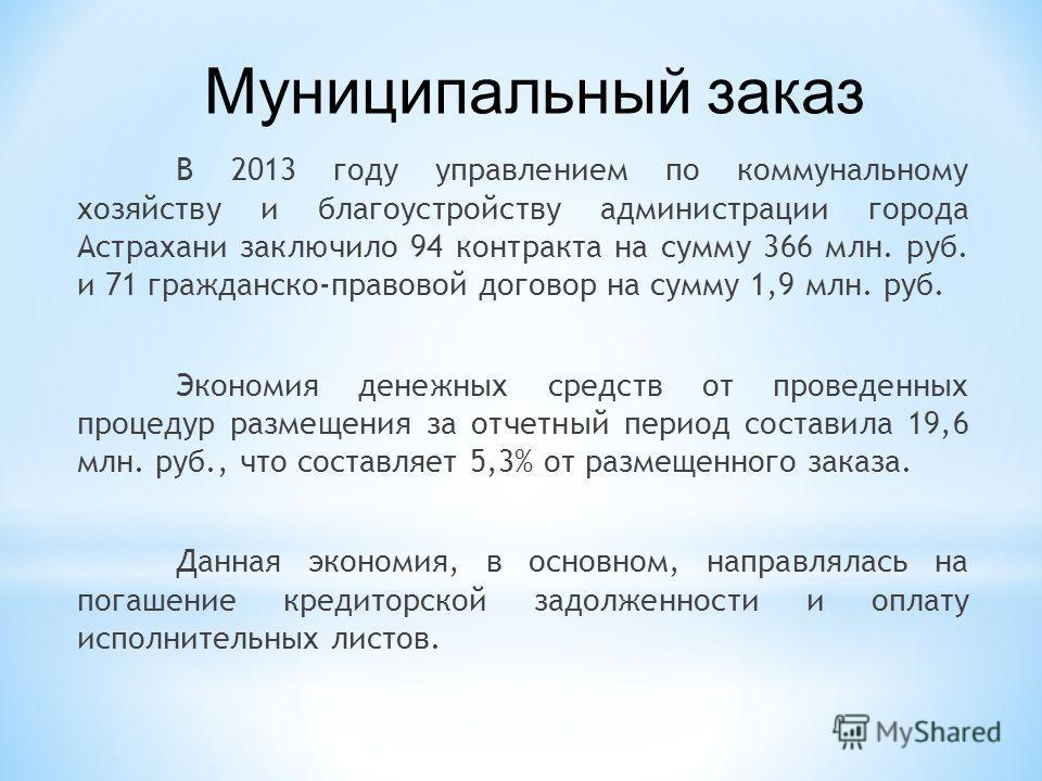 В 2013 году управлением по коммунальному хозяйству и благоустройству администрации города Астрахани заключило 94 контракта на сумму 366 млн. руб. и 71 гражданско-правовой договор на сумму 1,9 млн. руб. Экономия денежных средств от проведенных процеду