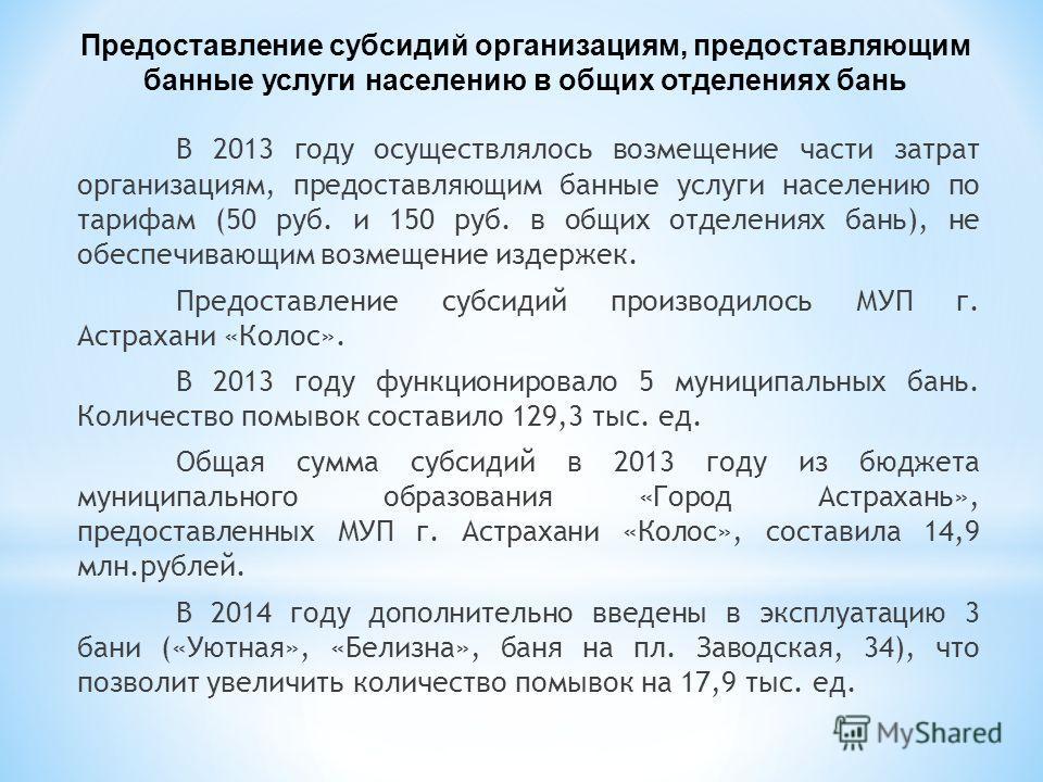 В 2013 году осуществлялось возмещение части затрат организациям, предоставляющим банные услуги населению по тарифам (50 руб. и 150 руб. в общих отделениях бань), не обеспечивающим возмещение издержек. Предоставление субсидий производилось МУП г. Астр