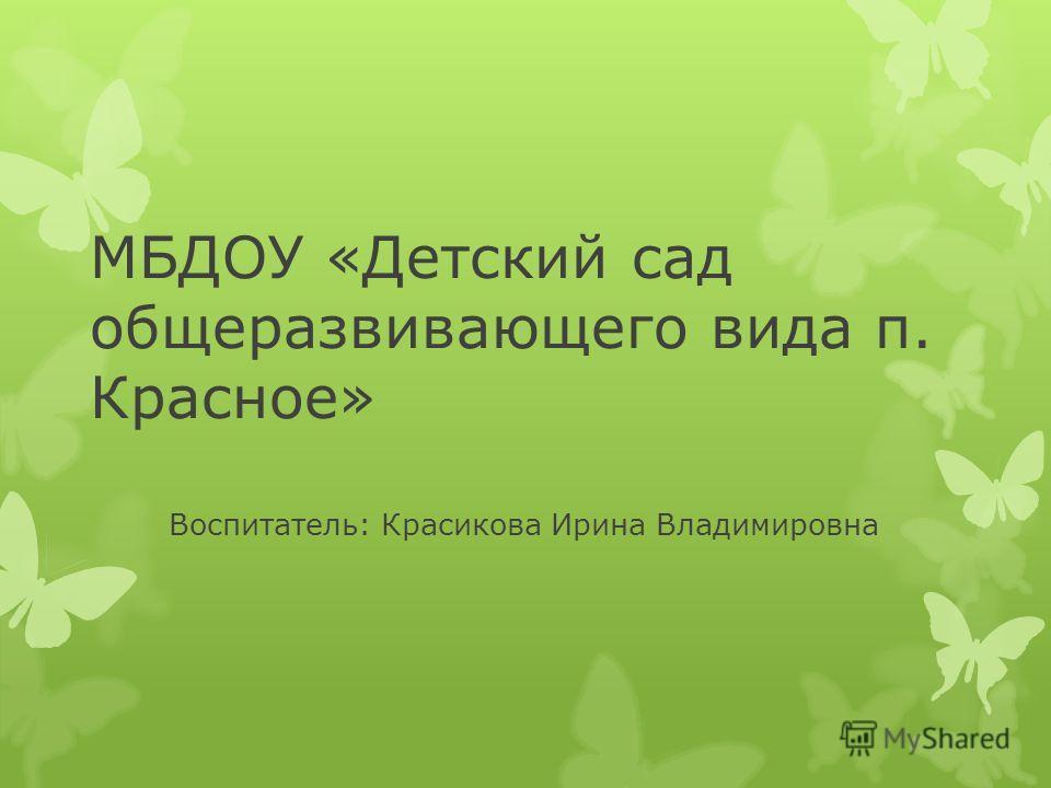 МБДОУ «Детский сад общеразвивающего вида п. Красное» Воспитатель: Красикова Ирина Владимировна