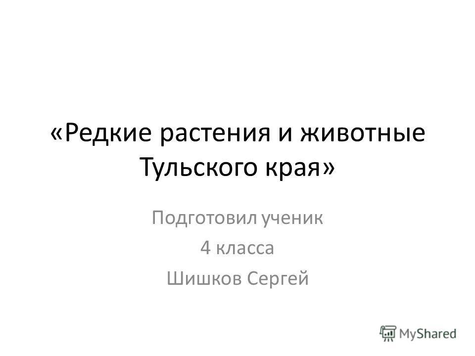 «Редкие растения и животные Тульского края» Подготовил ученик 4 класса Шишков Сергей