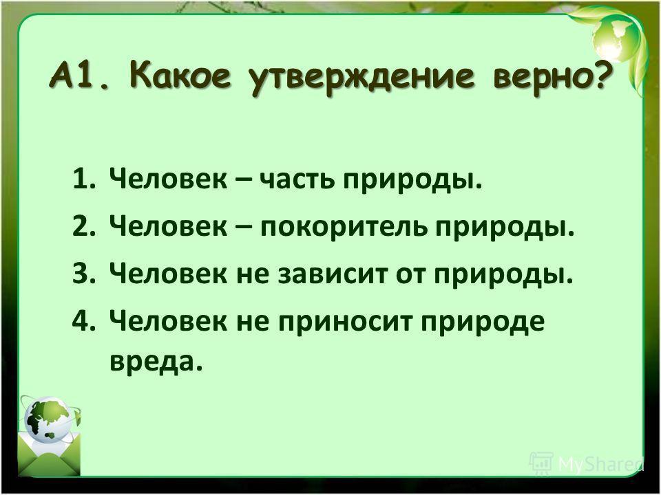 А1. Какое утверждение верно? 1. Человек – часть природы. 2. Человек – покоритель природы. 3. Человек не зависит от природы. 4. Человек не приносит природе вреда.