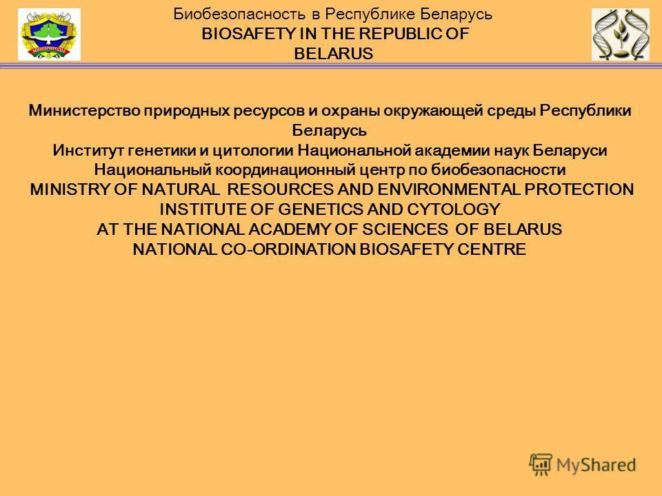 Министерство природных ресурсов и охраны окружающей среды Республики Беларусь Институт генетики и цитологии Национальной академии наук Беларуси Национальный координационный центр по биобезопасности MINISTRY OF NATURAL RESOURCES AND ENVIRONMENTAL PROT