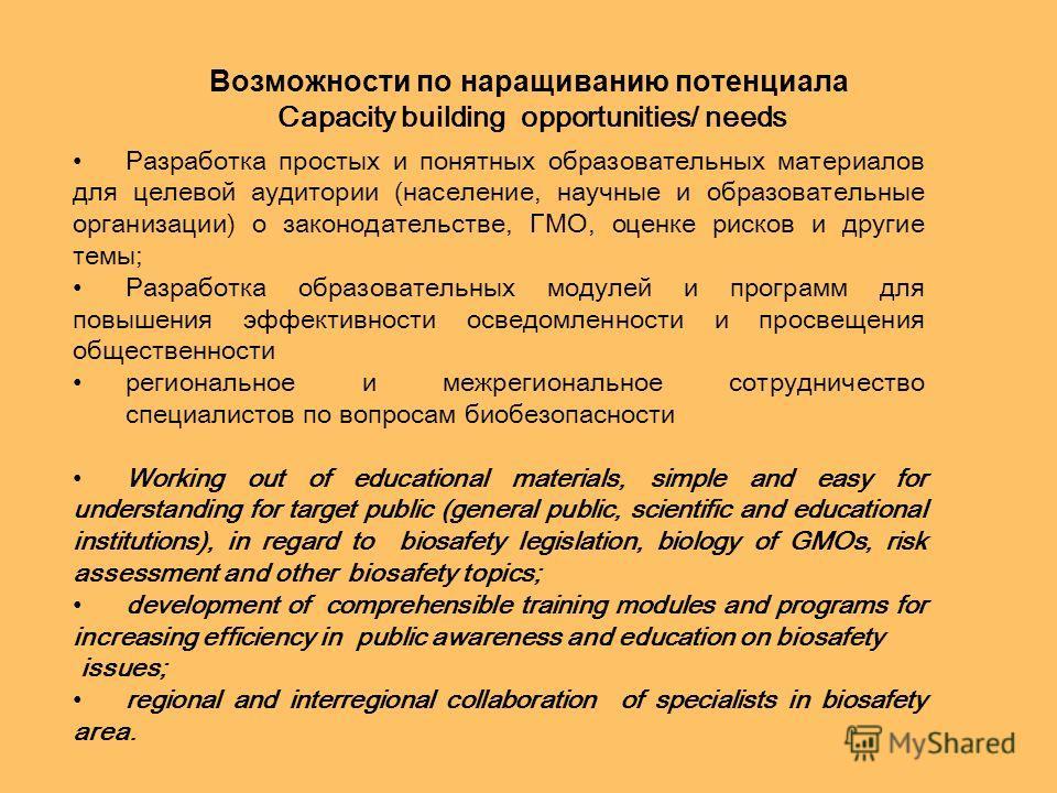 Возможности по наращиванию потенциала Capacity building opportunities/ needs Разработка простых и понятных образовательных материалов для целевой аудитории (население, научные и образовательные организации) о законодательстве, ГМО, оценке рисков и др