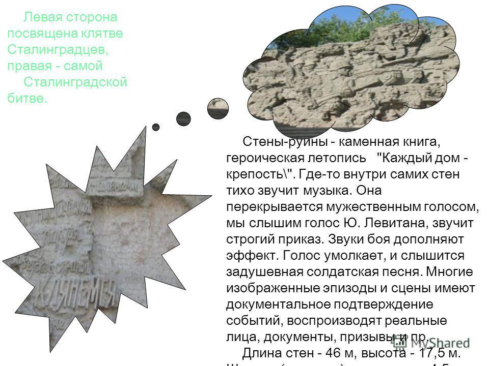 Левая сторона посвящена клятве Сталинградцев, правая - самой Сталинградской битве. Стены-руины - каменная книга, героическая летопись. \