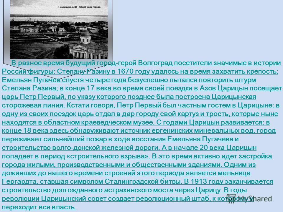 В разное время будущий город-герой Волгоград посетители значимые в истории России фигуры: Степану Разину в 1670 году удалось на время захватить крепость; Емельян Пугачев спустя четыре года безуспешно пытался повторить штурм Степана Разина; в конце 17