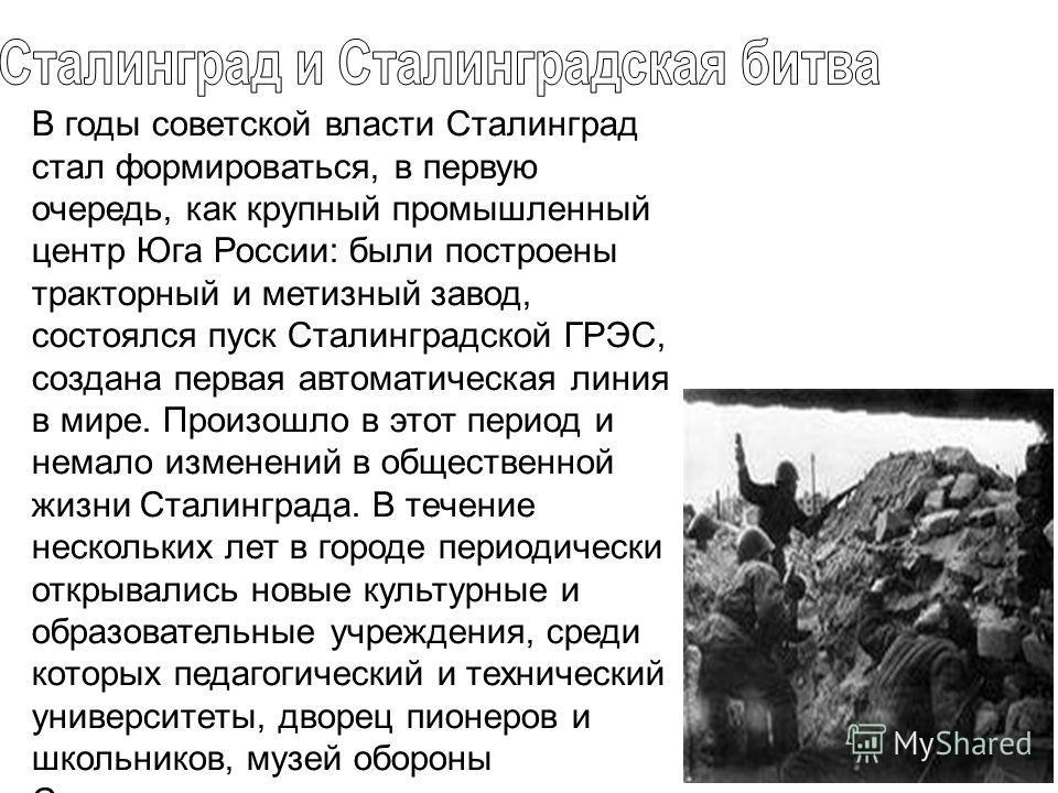 В годы советской власти Сталинград стал формироваться, в первую очередь, как крупный промышленный центр Юга России: были построены тракторный и метизный завод, состоялся пуск Сталинградской ГРЭС, создана первая автоматическая линия в мире. Произошло