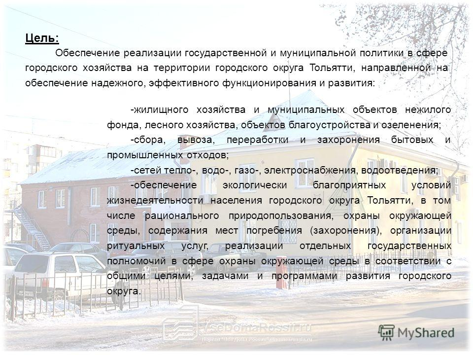 Цель: Обеспечение реализации государственной и муниципальной политики в сфере городского хозяйства на территории городского округа Тольятти, направленной на обеспечение надежного, эффективного функционирования и развития: -жилищного хозяйства и муниц