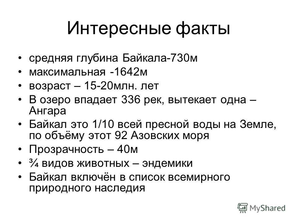 Интересные факты средняя глубина Байкала-730 м максимальная -1642 м возраст – 15-20 млн. лет В озеро впадает 336 рек, вытекает одна – Ангара Байкал это 1/10 всей пресной воды на Земле, по объёму этот 92 Азовских моря Прозрачность – 40 м ¾ видов живот