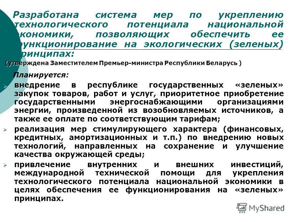 Разработана система мер по укреплению технологического потенциала национальной экономики, позволяющих обеспечить ее функционирование на экологических (зеленых) принципах: (утверждена Заместителем Премьер-министра Республики Беларусь ) (утверждена Зам
