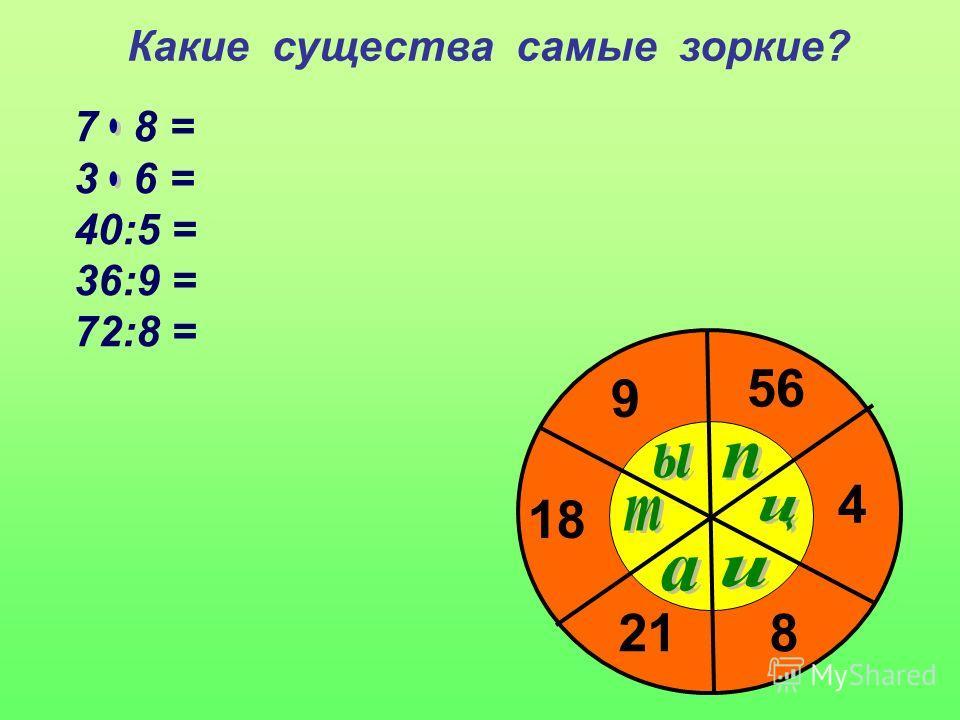 Какие существа самые зоркие? 7 8 = 3 6 = 40:5 = 36:9 = 72:8 = 56 18 8 4 9 21