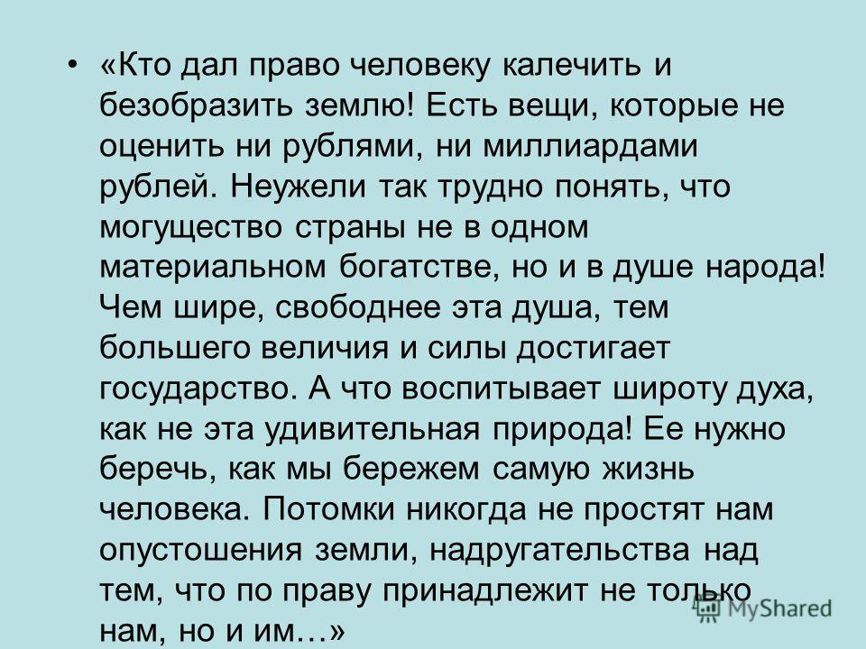«Кто дал право человеку калечить и безобразить землю! Есть вещи, которые не оценить ни рублями, ни миллиардами рублей. Неужели так трудно понять, что могущество страны не в одном материальном богатстве, но и в душе народа! Чем шире, свободнее эта душ