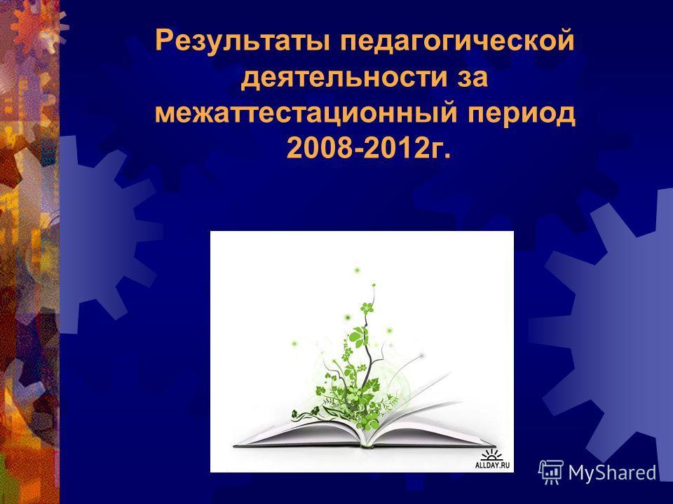 Результаты педагогической деятельности за межаттестационный период 2008-2012 г.