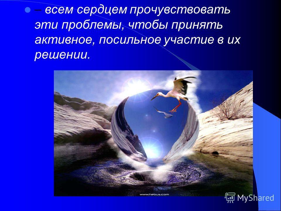 – всем сердцем прочувствовать эти проблемы, чтобы принять активное, посильное участие в их решении.