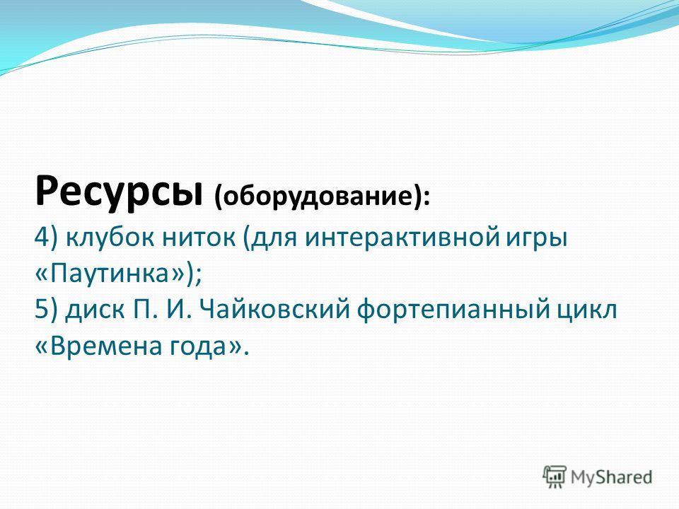 Ресурсы (оборудование): 4) клубок ниток (для интерактивной игры «Паутинка»); 5) диск П. И. Чайковский фортепианный цикл «Времена года».