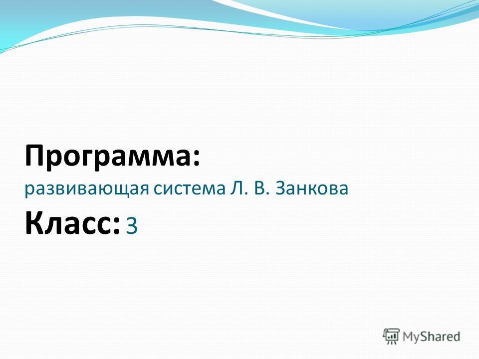 Программа: развивающая система Л. В. Занкова Класс: 3