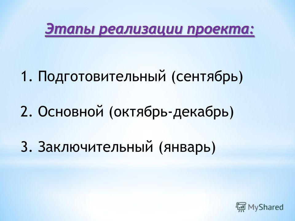 Этапы реализации проекта: 1. Подготовительный (сентябрь) 2. Основной (октябрь-декабрь) 3. Заключительный (январь)