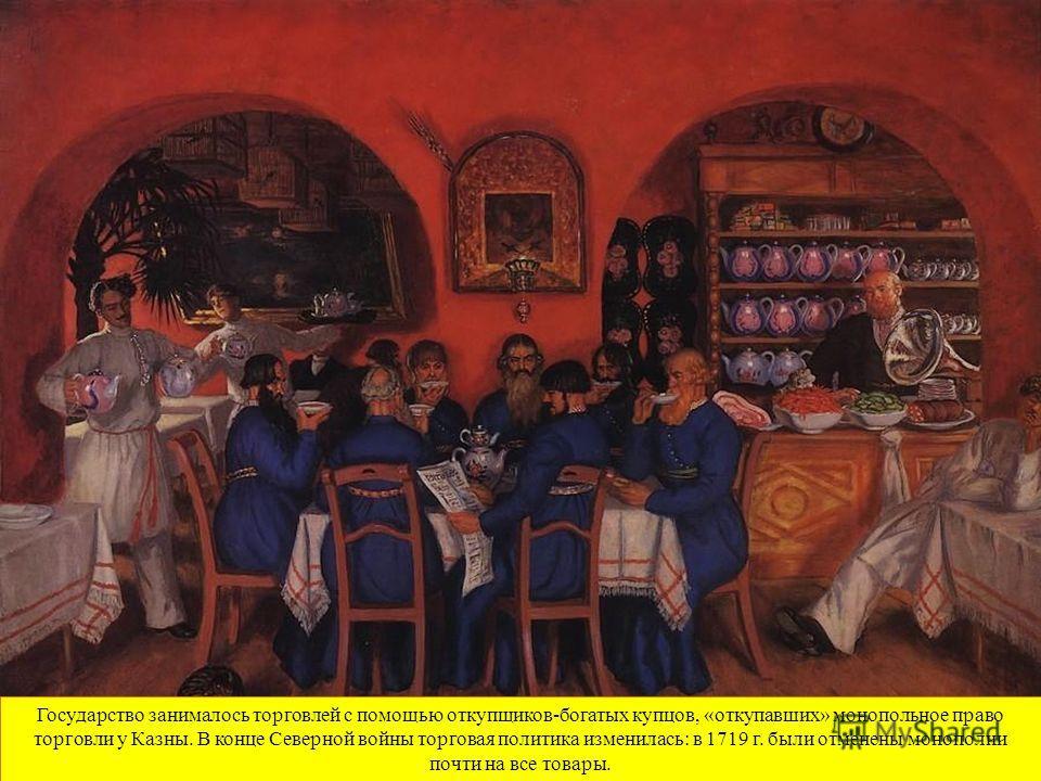 Государство занималось торговлей с помощью откупщиков-богатых купцов, «откупавших» монопольное право торговли у Казны. В конце Северной войны торговая политика изменилась: в 1719 г. были отменены монополии почти на все товары.