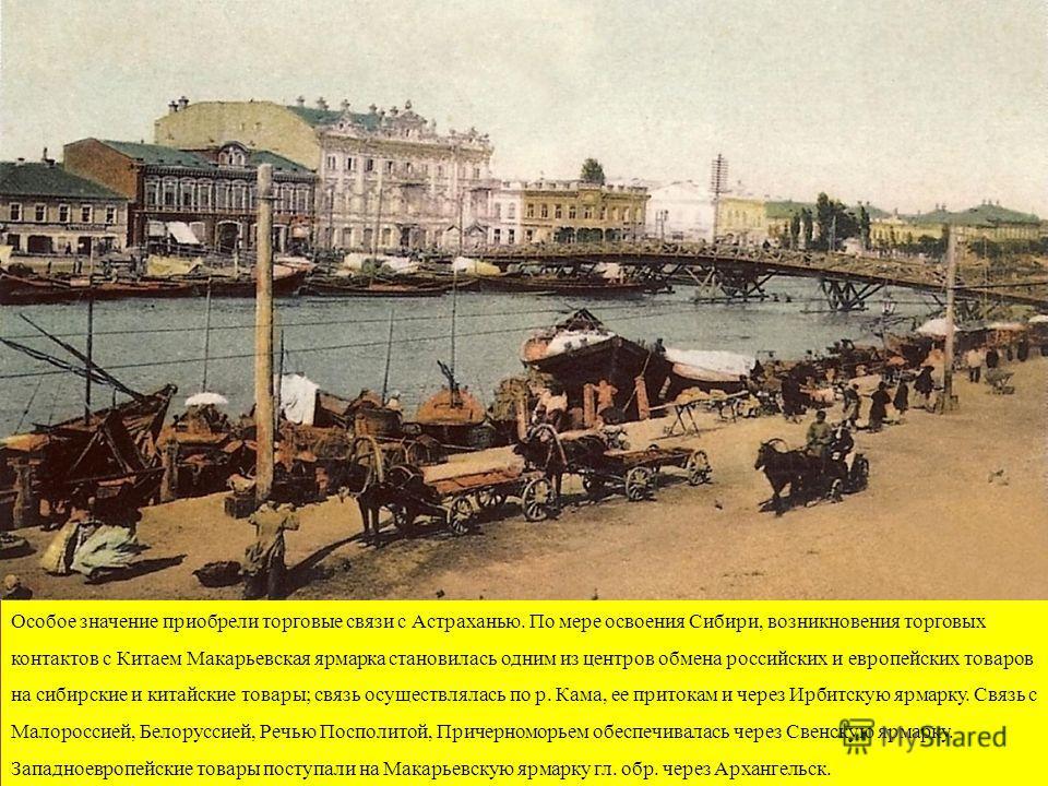 Особое значение приобрели торговые связи с Астраханью. По мере освоения Сибири, возникновения торговых контактов с Китаем Макарьевская ярмарка становилась одним из центров обмена российских и европейских товаров на сибирские и китайские товары; связь