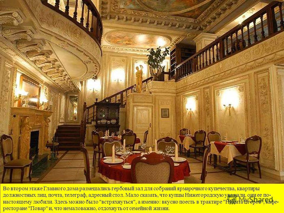 Во втором этаже Главного дома размещались гербовый зал для собраний ярмарочного купечества, квартиры должностных лиц, почта, телеграф, адресный стол. Мало сказать, что купцы Нижегородскую уважали, они ее по- настоящему любили. Здесь можно было