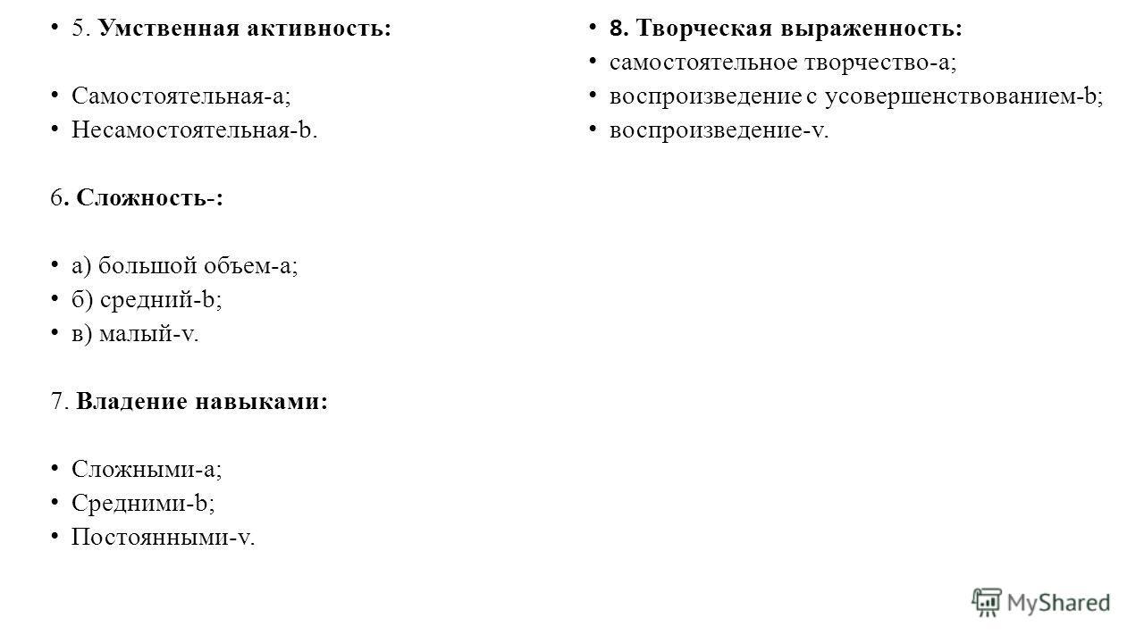 5. Умственная активность: Самостоятельная-a; Несамостоятельная-b. 6. Сложность-: а) большой объем-a; б) средний-b; в) малый-v. 7. Владение навыками: Сложными-a; Средними-b; Постоянными-v. 8. Творческая выраженность: самостоятельное творчество-a; восп