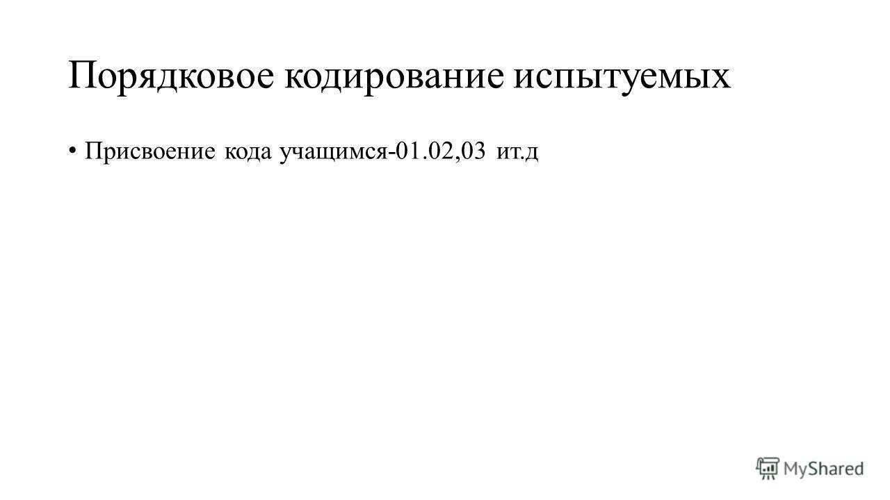 Порядковое кодирование испытуемых Присвоение кода учащимся-01.02,03 ит.д