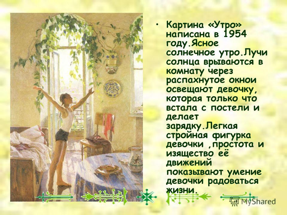 Картина «Утро» написана в 1954 году.Ясное солнечное утро.Лучи солнца врываются в комнату через распахнутое окно и освещают девочку, которая только что встала с постели и делает зарядку.Легкая стройная фигурка девочки,простота и изящество её движений