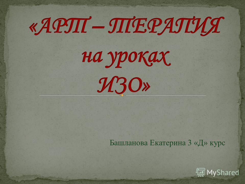 Башланова Екатерина 3 «Д» курс