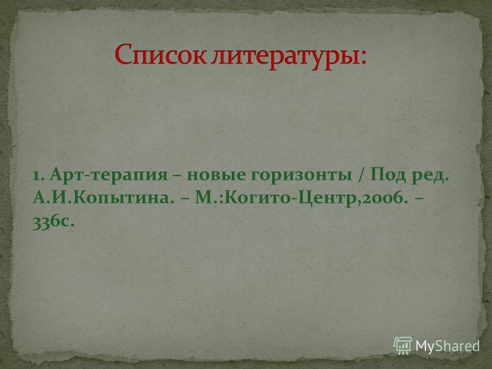 1. Арт-терапия – новые горизонты / Под ред. А.И.Копытина. – М.:Когито-Центр,2006. – 336 с.