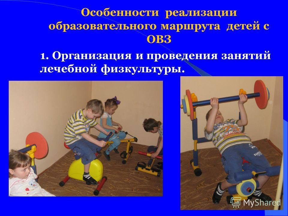 Особенности реализации образовательного маршрута детей с ОВЗ 1. Организация и проведения занятий лечебной физкультуры.