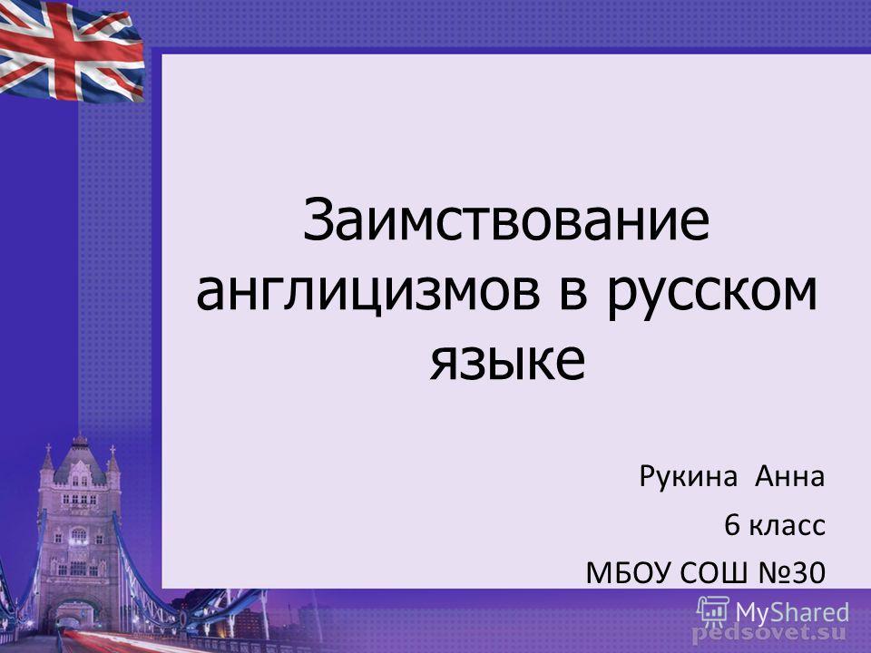 Заимствование англицизмов в русском языке Рукина Анна 6 класс МБОУ СОШ 30