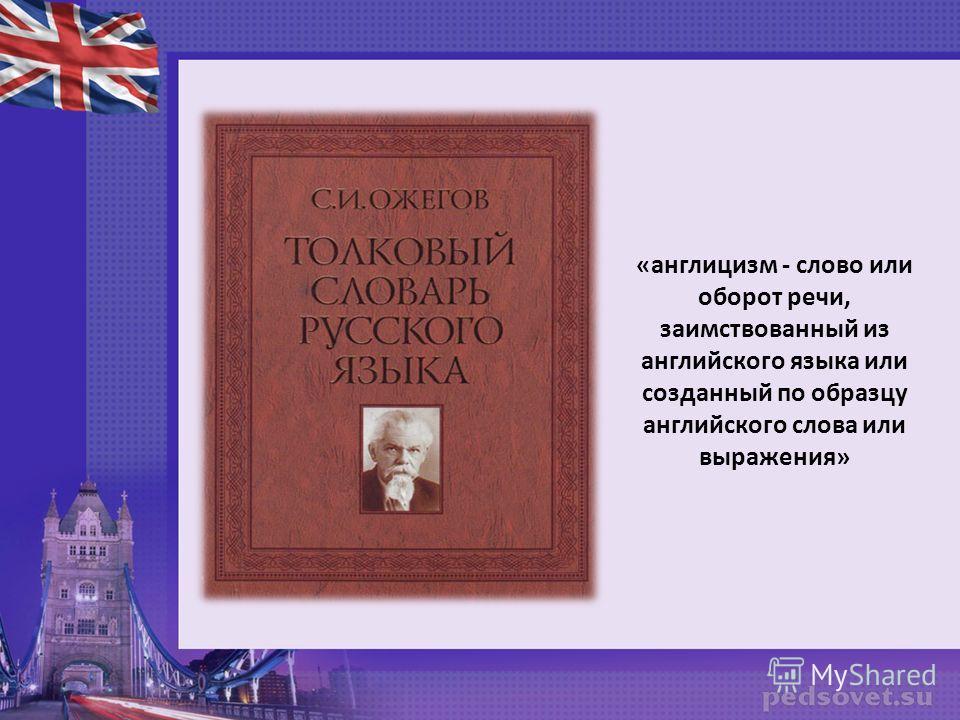 «англицизм - слово или оборот речи, заимствованный из английского языка или созданный по образцу английского слова или выражения»