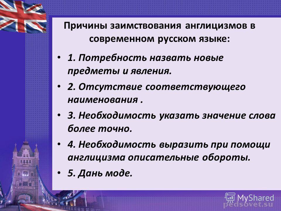 Причины заимствования англицизмов в современном русском языке: 1. Потребность назвать новые предметы и явления. 2. Отсутствие соответствующего наименования. 3. Необходимость указать значение слова более точно. 4. Необходимость выразить при помощи анг