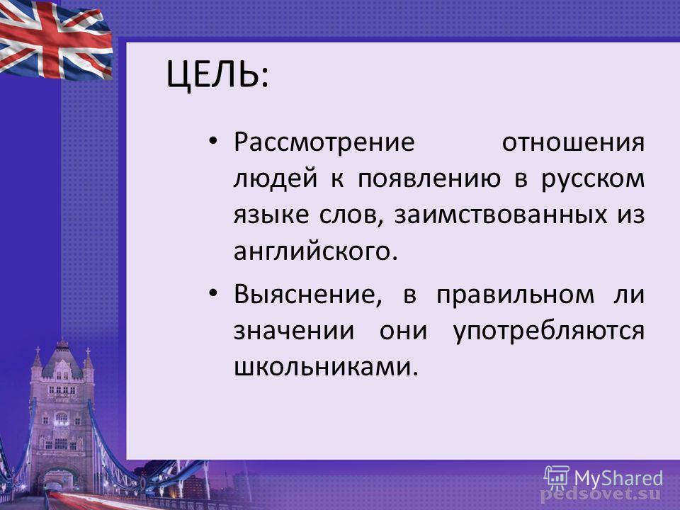ЦЕЛЬ: Рассмотрение отношения людей к появлению в русском языке слов, заимствованных из английского. Выяснение, в правильном ли значении они употребляются школьниками.