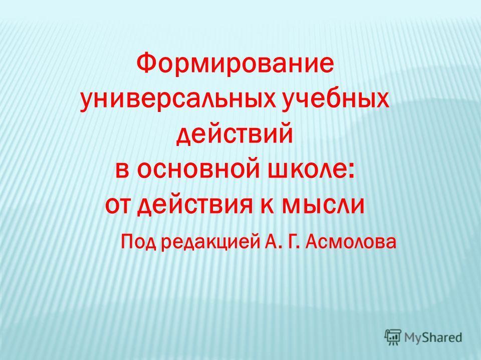 Формирование универсальных учебных действий в основной школе: от действия к мысли Под редакцией А. Г. Асмолова