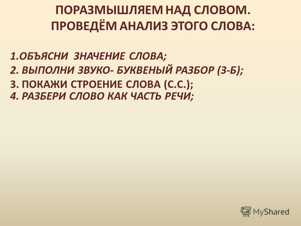 ПОРАЗМЫШЛЯЕМ НАД СЛОВОМ. ПРОВЕДЁМ АНАЛИЗ ЭТОГО СЛОВА: 1. ОБЪЯСНИ ЗНАЧЕНИЕ СЛОВА; 2. ВЫПОЛНИ ЗВУКО- БУКВЕНЫЙ РАЗБОР (З-Б); 3. ПОКАЖИ СТРОЕНИЕ СЛОВА (С.С.); 4. РАЗБЕРИ СЛОВО КАК ЧАСТЬ РЕЧИ;