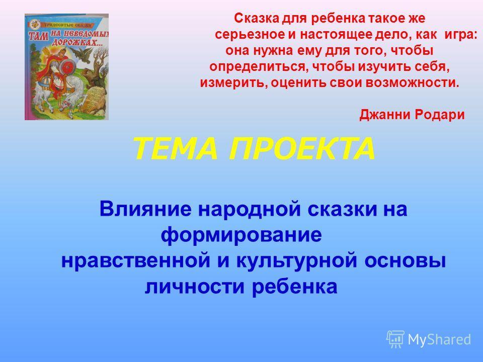 Сказка для ребенка такое же серьезное и настоящее дело, как игра: она нужна ему для того, чтобы определиться, чтобы изучить себя, измерить, оценить свои возможности. Джанни Родари ТЕМА ПРОЕКТА Влияние народной сказки на формирование нравственной и ку