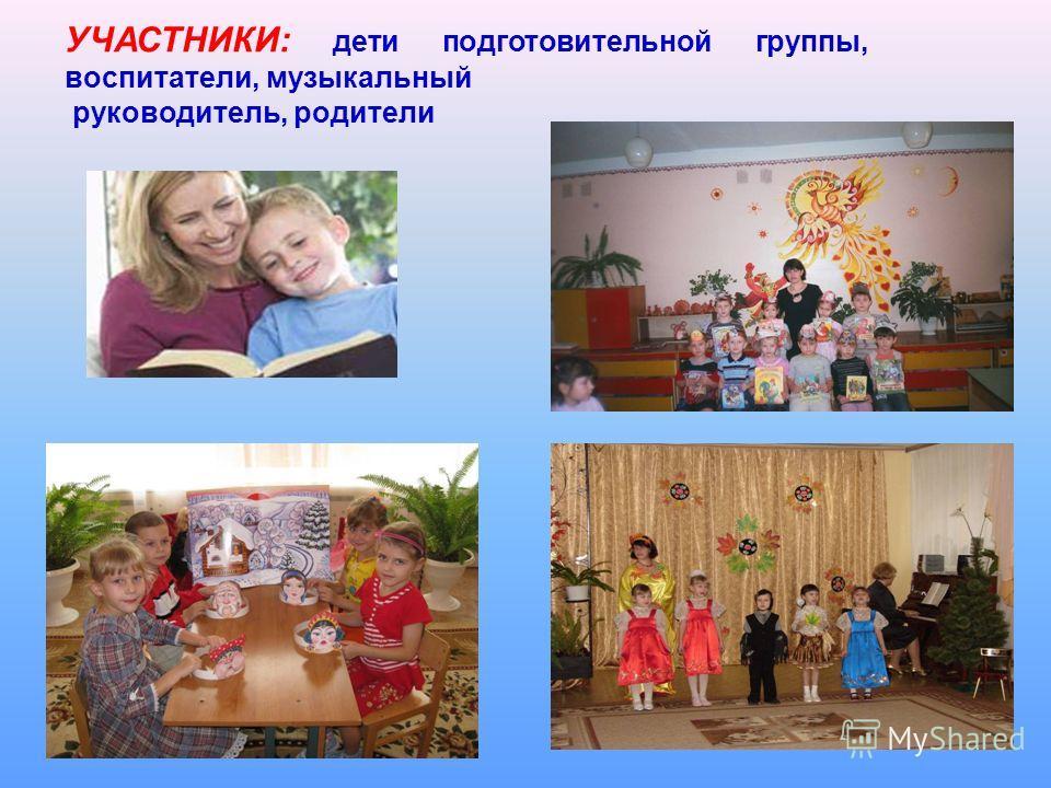 УЧАСТНИКИ: дети подготовительной группы, воспитатели, музыкальный руководитель, родители