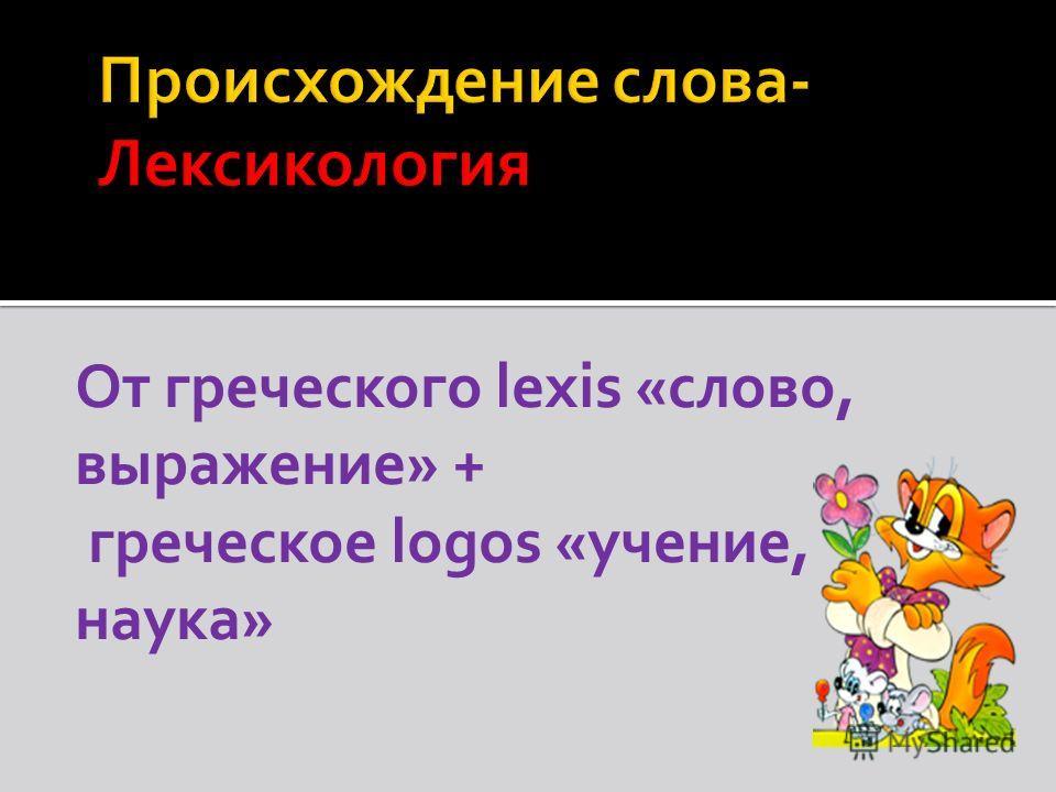 От греческого lexis «слово, выражение» + греческое logos «учение, наука»