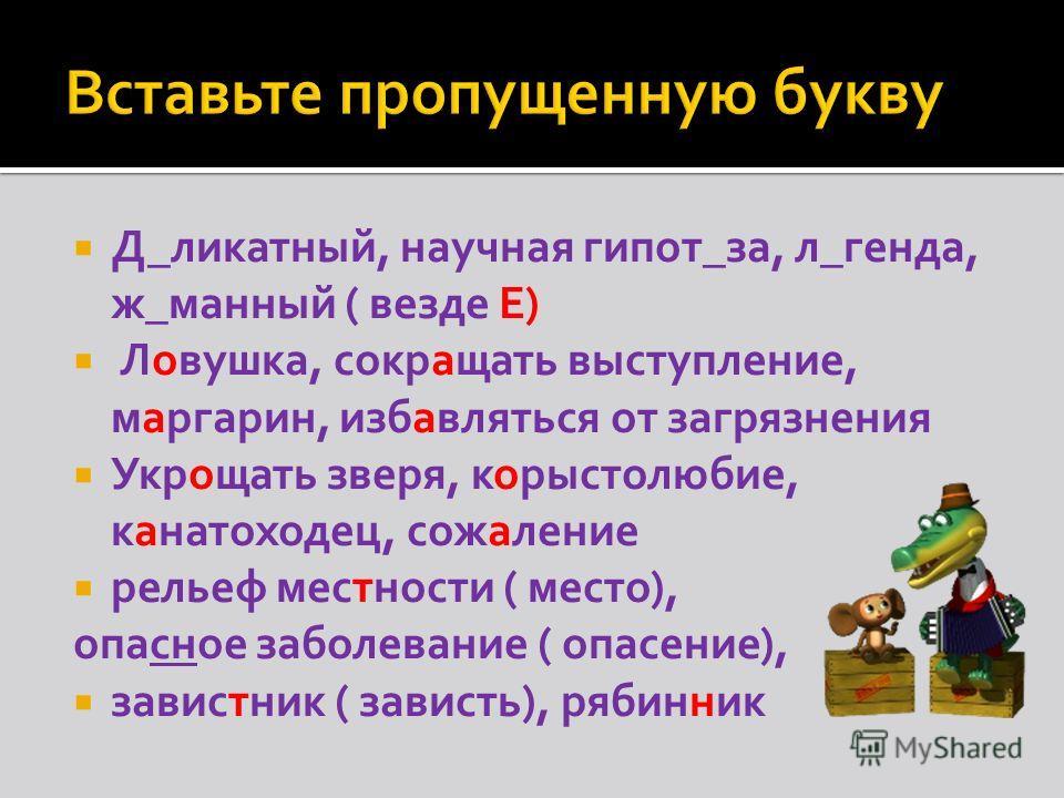 Д_силикатный, научная гипот_за, л_генда, ж_манный ( везде Е) Ловушка, сокращать выступление, маргарин, избавляться от загрязнения Укрощать зверя, корыстолюбие, канатоходец, сожаление рельеф местности ( место), опасное заболевание ( опасение), завистн