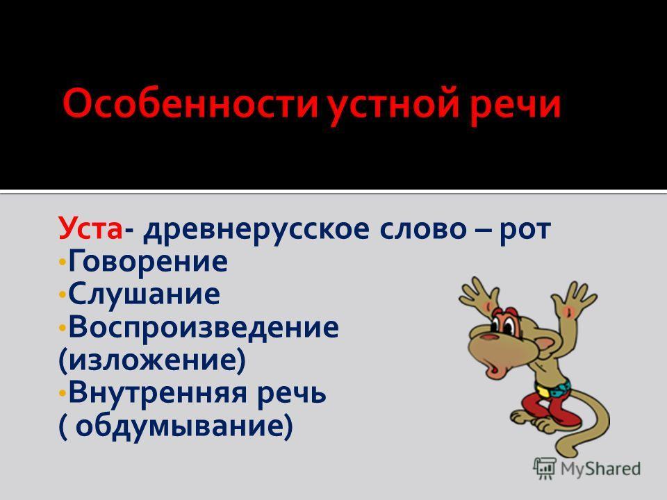 Уста- древнерусское слово – рот Говорение Слушание Воспроизведение (изложение) Внутренняя речь ( обдумывание)