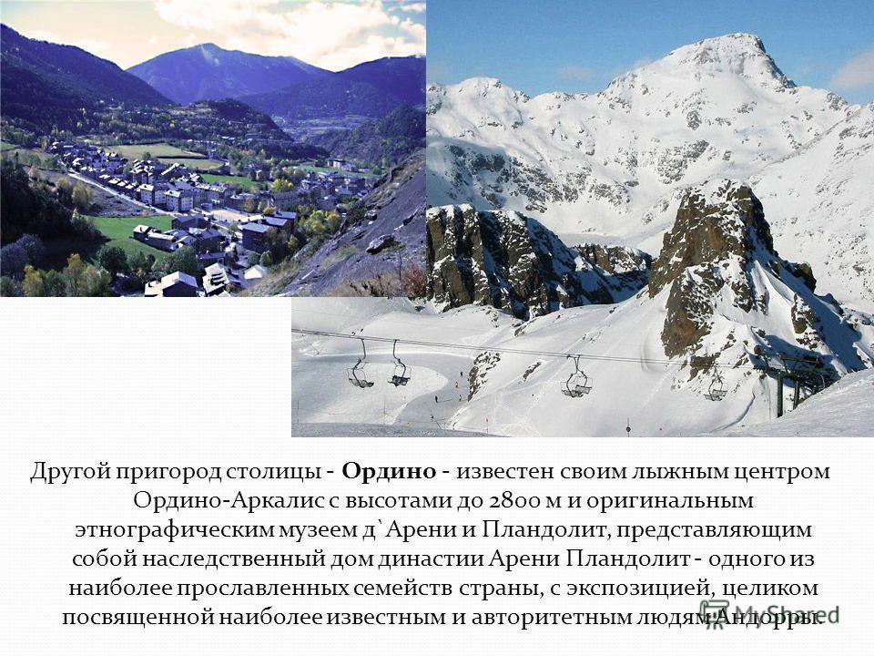 Другой пригород столицы - Ордино - известен своим лыжным центром Ордино-Аркалис с высотами до 2800 м и оригинальным этнографическим музеем д`Арени и Пландолит, представляющим собой наследственный дом династии Арени Пландолит - одного из наиболее прос