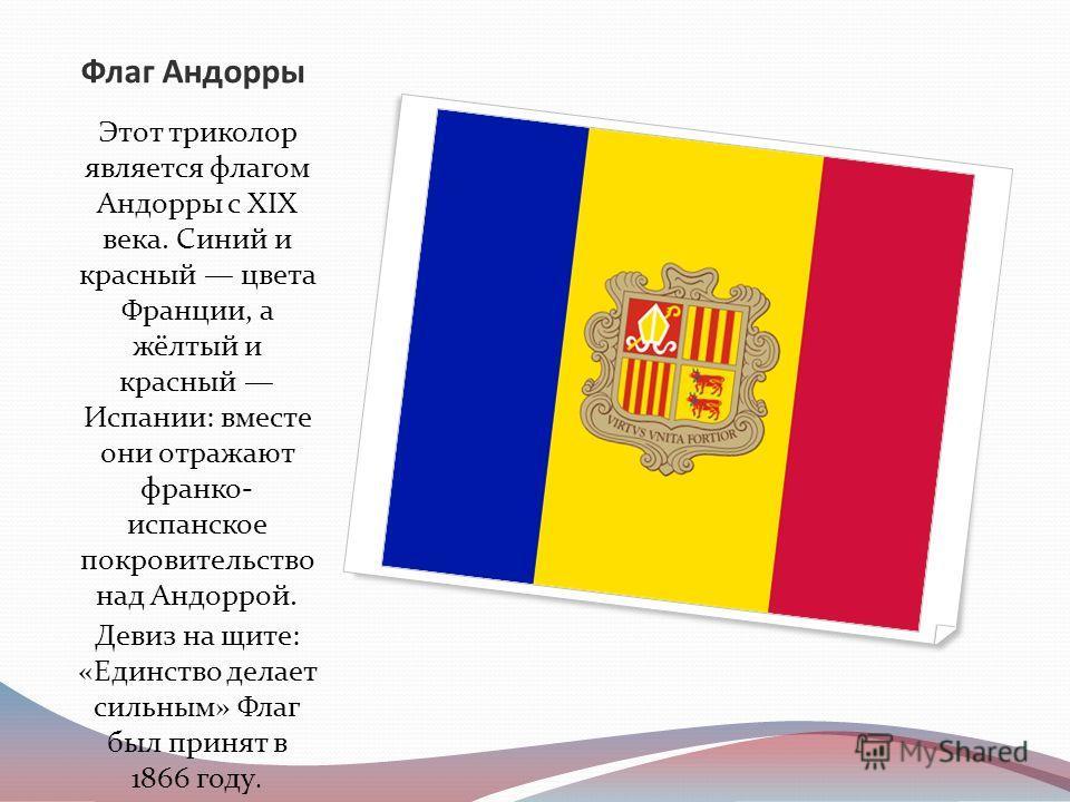 Флаг Андорры Этот триколор является флагом Андорры с XIX века. Синий и красный цвета Франции, а жёлтый и красный Испании: вместе они отражают франко- испанское покровительство над Андоррой. Девиз на щите: «Единство делает сильным» Флаг был принят в 1